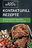 100 Kontaktgrill Rezepte: abwechslungsreiche Rezeptideen für Steak, Sandwich, Fisch & Gemüse