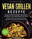 VEGAN GRILLEN REZEPTE: Das genial einfache Kochbuch mit köstlichen Grillrezepten zum Anbeißen ganz ohne Fleisch!: Beilagen, Salate, Dips, Brot und Desserts - Gesunde Ernährung ohne tierische Produkte